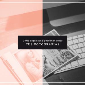 Cómo organizar y gestionar mejor tus fotografías