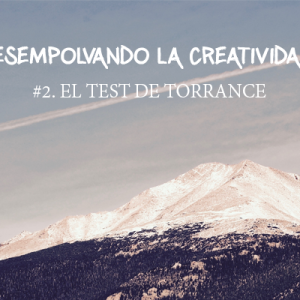 DESEMPOLVANDO TU CREATIVIDAD #2. EL TEST DE TORRANCE